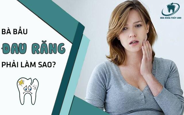 Phụ nữ mang thai thai bị đau răng phải làm gì?